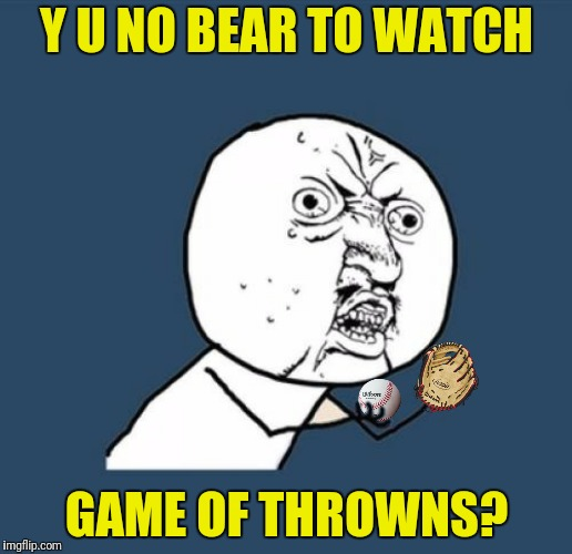 Y U NO BEAR TO WATCH GAME OF THROWNS? | made w/ Imgflip meme maker
