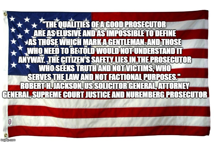 "American flag  | ""THE QUALITIES OF A GOOD PROSECUTOR ARE AS ELUSIVE AND AS IMPOSSIBLE TO DEFINE AS THOSE WHICH MARK A GENTLEMAN. AND THOSE WHO NEED TO BE TOL 