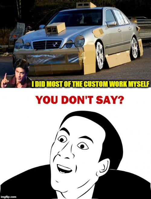 Budget Custom | I DID MOST OF THE CUSTOM WORK MYSELF | image tagged in funny memes,crazy cars,you don't say | made w/ Imgflip meme maker