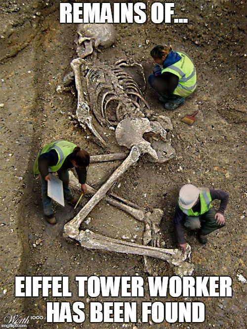 Eiffel worker | REMAINS OF... EIFFEL TOWER WORKER HAS BEEN FOUND | image tagged in giant,memes,skeleton,eiffel tower,workers,fake news | made w/ Imgflip meme maker
