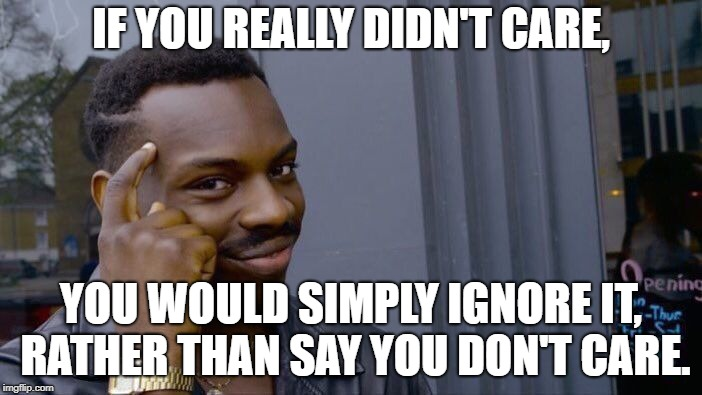 I think people care more than they're willing to admit. | IF YOU REALLY DIDN'T CARE, YOU WOULD SIMPLY IGNORE IT, RATHER THAN SAY YOU DON'T CARE. | image tagged in memes,roll safe think about it | made w/ Imgflip meme maker