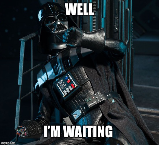 Darth Vader Handless in Seattle | WELL I'M WAITING | image tagged in darth vader handless in seattle | made w/ Imgflip meme maker