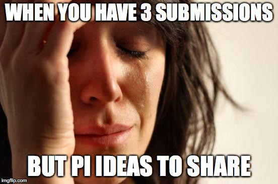 First World Problems Meme | WHEN YOU HAVE 3 SUBMISSIONS BUT PI IDEAS TO SHARE | image tagged in memes,first world problems | made w/ Imgflip meme maker