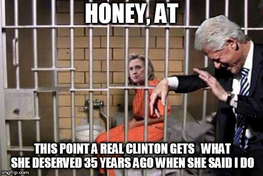 hill wants to kill  bill! | HONEY, AT THIS POINT A REAL CLINTON GETS   WHAT SHE DESERVED 35 YEARS AGO WHEN SHE SAID I DO | image tagged in bill clinton,hillary  in jail,hillary what difference does it make | made w/ Imgflip meme maker
