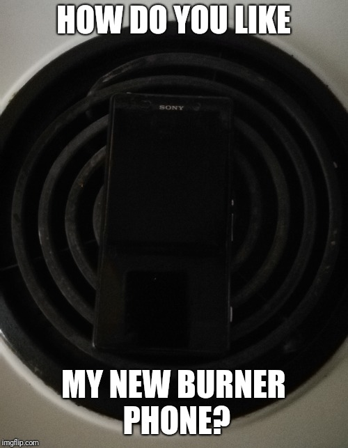 HOW DO YOU LIKE MY NEW BURNER PHONE? | image tagged in memes | made w/ Imgflip meme maker