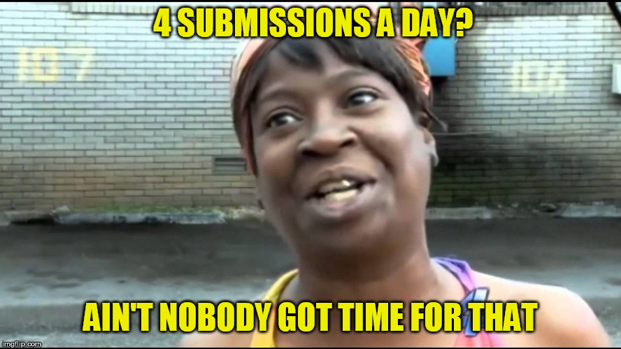 4 SUBMISSIONS A DAY? AIN'T NOBODY GOT TIME FOR THAT | made w/ Imgflip meme maker