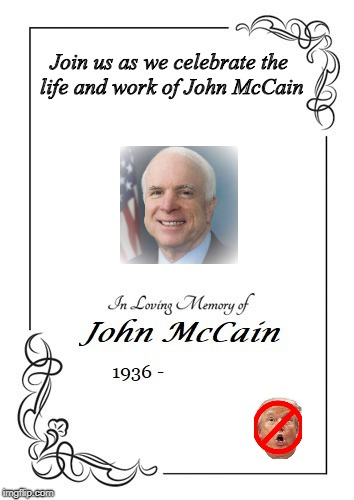 John McCain Funeral Notice Proof | Join us as we celebrate the life and work of John McCain | image tagged in john mccain,trump,mccain,funeral | made w/ Imgflip meme maker