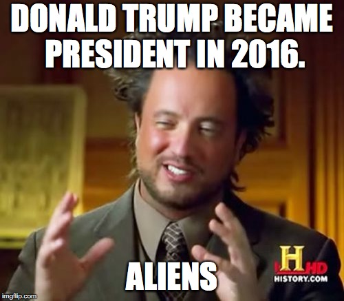 Ancient Aliens Meme | DONALD TRUMP BECAME PRESIDENT IN 2016. ALIENS | image tagged in memes,ancient aliens | made w/ Imgflip meme maker