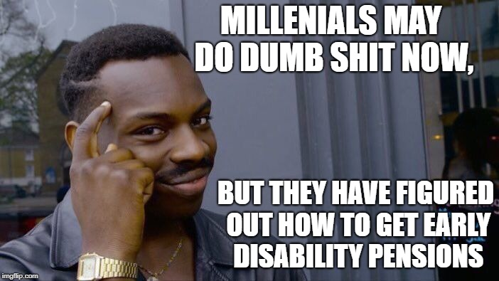 Roll Safe Think About It Meme | MILLENIALS MAY DO DUMB SHIT NOW, BUT THEY HAVE FIGURED OUT HOW TO GET EARLY DISABILITY PENSIONS | image tagged in memes,roll safe think about it | made w/ Imgflip meme maker