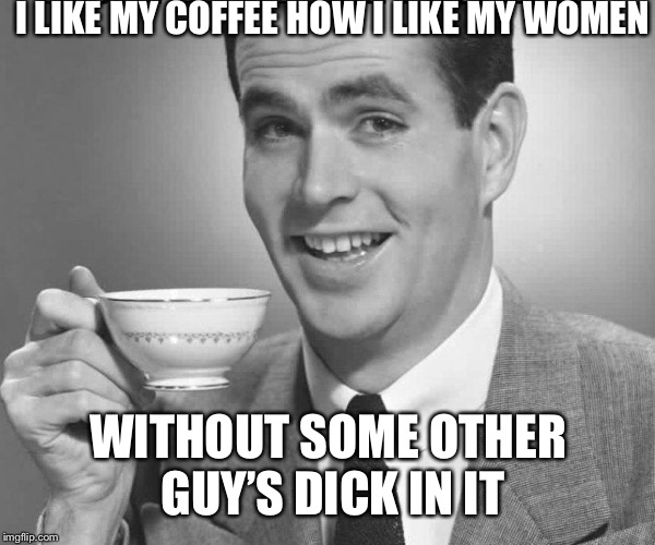 Black | I LIKE MY COFFEE HOW I LIKE MY WOMEN WITHOUT SOME OTHER GUY'S DICK IN IT | image tagged in coffee dude guy cup,ride em cowboy,woo hoo,for,fick flack sake mr meme | made w/ Imgflip meme maker