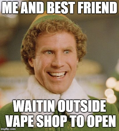 Buddy The Elf | ME AND BEST FRIEND WAITIN OUTSIDE VAPE SHOP TO OPEN | image tagged in memes,buddy the elf | made w/ Imgflip meme maker
