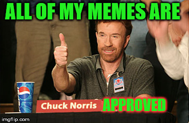 Chuck Norris Approves Meme | ALL OF MY MEMES ARE APPROVED | image tagged in memes,chuck norris approves,chuck norris | made w/ Imgflip meme maker