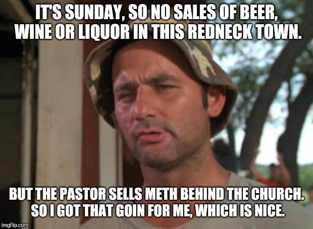 So I Got That Goin For Me Which Is Nice Meme | IT'S SUNDAY, SO NO SALES OF BEER, WINE OR LIQUOR IN THIS REDNECK TOWN. BUT THE PASTOR SELLS METH BEHIND THE CHURCH. SO I GOT THAT GOIN FOR M | image tagged in memes,so i got that goin for me which is nice | made w/ Imgflip meme maker