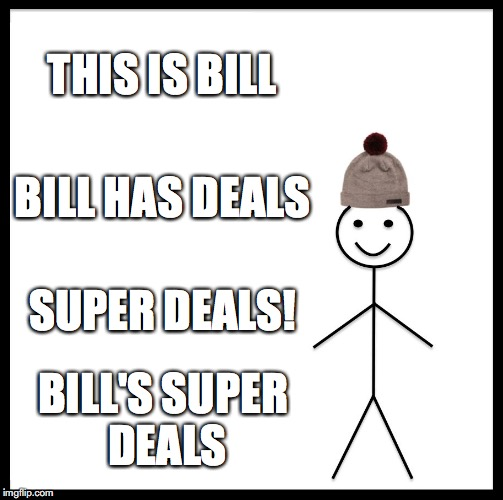 Be Like Bill Meme | THIS IS BILL BILL HAS DEALS SUPER DEALS! BILL'S SUPER DEALS | image tagged in memes,be like bill | made w/ Imgflip meme maker