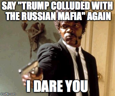 "Say That Again I Dare You Meme | SAY ""TRUMP COLLUDED WITH THE RUSSIAN MAFIA"" AGAIN I DARE YOU 