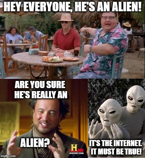 Flat Earther Logic | HEY EVERYONE, HE'S AN ALIEN! ARE YOU SURE HE'S REALLY AN ALIEN? IT'S THE INTERNET. IT MUST BE TRUE! | image tagged in memes,funny,aliens,multimeme | made w/ Imgflip meme maker