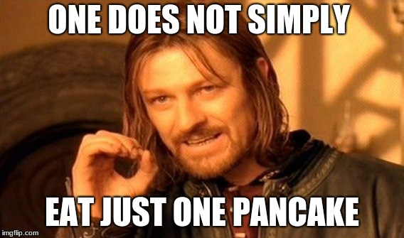 One Does Not Simply Meme | ONE DOES NOT SIMPLY EAT JUST ONE PANCAKE | image tagged in memes,one does not simply | made w/ Imgflip meme maker