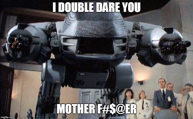 ED-209 | I DOUBLE DARE YOU MOTHER F#$@ER | image tagged in ed-209 | made w/ Imgflip meme maker