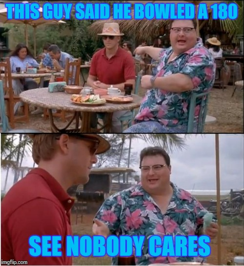 See Nobody Cares Meme | THIS GUY SAID HE BOWLED A 180 SEE NOBODY CARES | image tagged in memes,see nobody cares | made w/ Imgflip meme maker