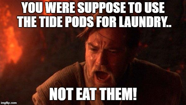 You Were The Chosen One (Star Wars) |  YOU WERE SUPPOSE TO USE THE TIDE PODS FOR LAUNDRY.. NOT EAT THEM! | image tagged in memes,you were the chosen one star wars | made w/ Imgflip meme maker