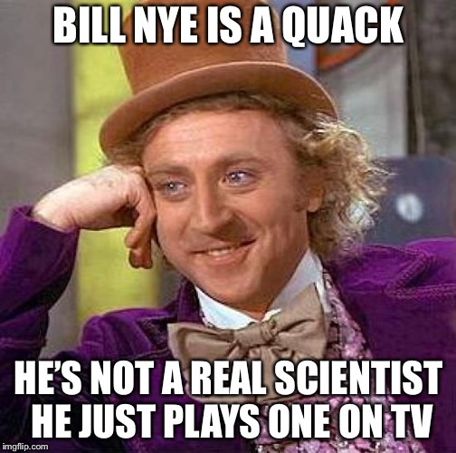 Creepy Condescending Wonka Meme | BILL NYE IS A QUACK HE'S NOT A REAL SCIENTIST HE JUST PLAYS ONE ON TV | image tagged in memes,creepy condescending wonka | made w/ Imgflip meme maker
