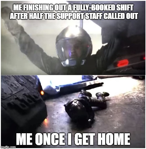 ME FINISHING OUT A FULLY-BOOKED SHIFT AFTER HALF THE SUPPORT STAFF CALLED OUT ME ONCE I GET HOME | image tagged in battlestar galactica the passage | made w/ Imgflip meme maker
