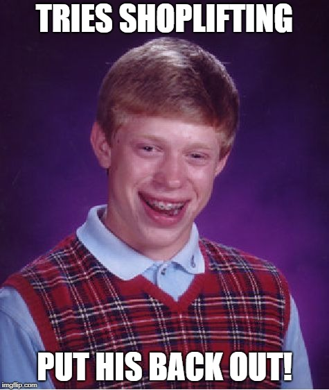 Bad Luck Brian Meme | TRIES SHOPLIFTING PUT HIS BACK OUT! | image tagged in memes,bad luck brian | made w/ Imgflip meme maker