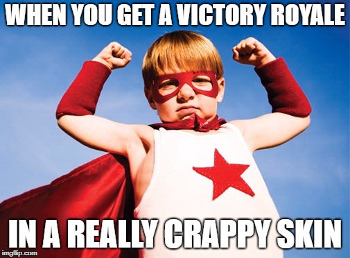 WHEN YOU GET A VICTORY ROYALE IN A REALLY CRAPPY SKIN | image tagged in victory | made w/ Imgflip meme maker