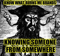 What burns me brands | KNOW WHAT BURNS ME BRANDS KNOWING SOMEONE FROM SOMEWHERE | image tagged in what burns me brands | made w/ Imgflip meme maker