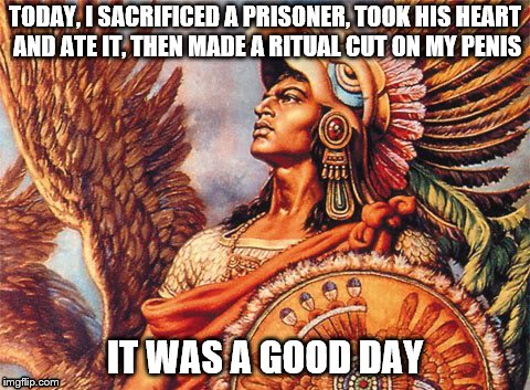 TODAY, I SACRIFICED A PRISONER, TOOK HIS HEART AND ATE IT, THEN MADE A RITUAL CUT ON MY P**IS IT WAS A GOOD DAY | image tagged in aztec,nsfw | made w/ Imgflip meme maker