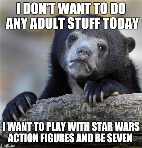 Confession Bear Meme | I DON'T WANT TO DO ANY ADULT STUFF TODAY I WANT TO PLAY WITH STAR WARS ACTION FIGURES AND BE SEVEN | image tagged in memes,confession bear | made w/ Imgflip meme maker
