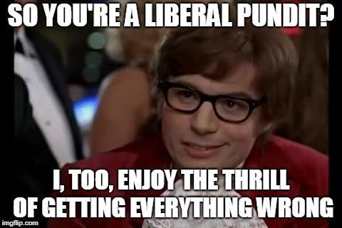 I Too Like To Live Dangerously Meme | SO YOU'RE A LIBERAL PUNDIT? I, TOO, ENJOY THE THRILL OF GETTING EVERYTHING WRONG | image tagged in i too like to live dangerously,politics,liberalism | made w/ Imgflip meme maker