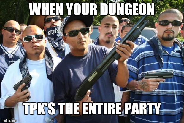mexican gang | WHEN YOUR DUNGEON TPK'S THE ENTIRE PARTY | image tagged in mexican gang | made w/ Imgflip meme maker
