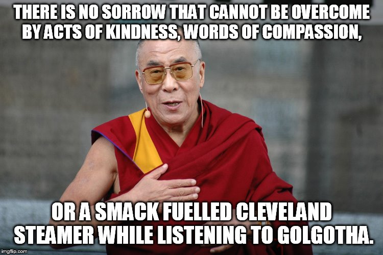 THERE IS NO SORROW THAT CANNOT BE OVERCOME BY ACTS OF KINDNESS, WORDS OF COMPASSION, OR A SMACK FUELLED CLEVELAND STEAMER WHILE LISTENING TO | image tagged in dalai lama | made w/ Imgflip meme maker
