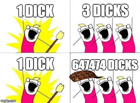 We want your DICK | 1 DICK 3 DICKS 1 DICK 647474 DICKS | image tagged in memes,what do we want,scumbag | made w/ Imgflip meme maker