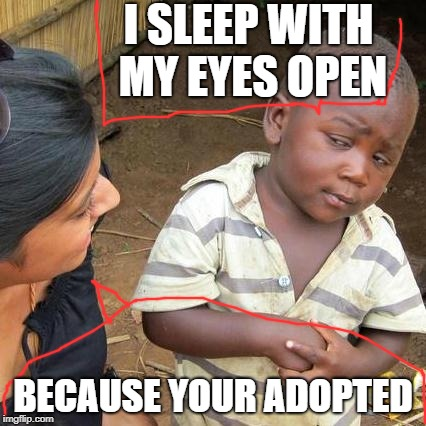 The one who sleeps with his yes open | I SLEEP WITH MY EYES OPEN BECAUSE YOUR ADOPTED | image tagged in memes | made w/ Imgflip meme maker