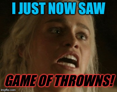 I JUST NOW SAW GAME OF THROWNS! | made w/ Imgflip meme maker