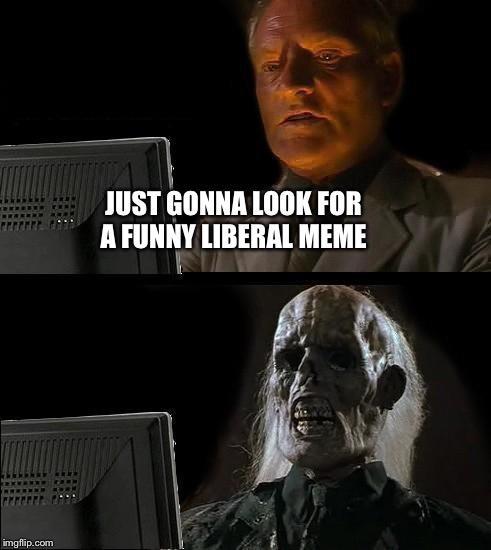 Ill Just Wait Here Meme | JUST GONNA LOOK FOR A FUNNY LIBERAL MEME | image tagged in memes,ill just wait here | made w/ Imgflip meme maker