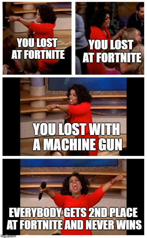 what triggers people the most | YOU LOST AT FORTNITE YOU LOST AT FORTNITE YOU LOST WITH A MACHINE GUN EVERYBODY GETS 2ND PLACE AT FORTNITE AND NEVER WINS | image tagged in memes,oprah you get a car everybody gets a car,fortnite,fortnite memes,pubg,oprah | made w/ Imgflip meme maker