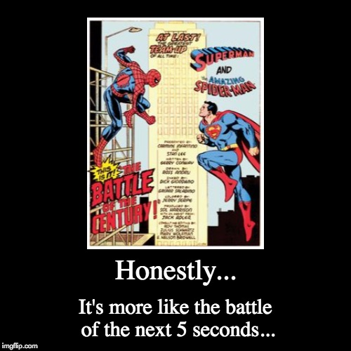 My moneys on the guy with the S on his chest | Honestly... | It's more like the battle of the next 5 seconds... | image tagged in funny,demotivationals,memes,superman,spiderman | made w/ Imgflip demotivational maker