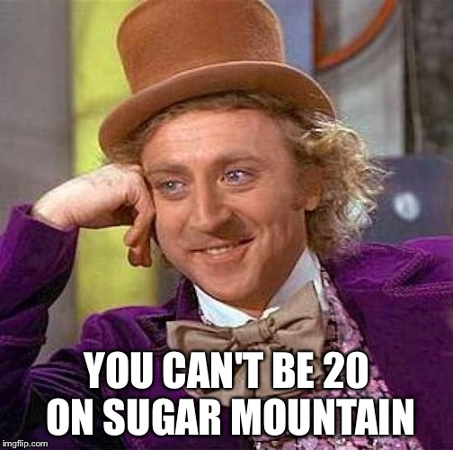 Creepy Condescending Wonka Meme | YOU CAN'T BE 20 ON SUGAR MOUNTAIN | image tagged in memes,creepy condescending wonka | made w/ Imgflip meme maker