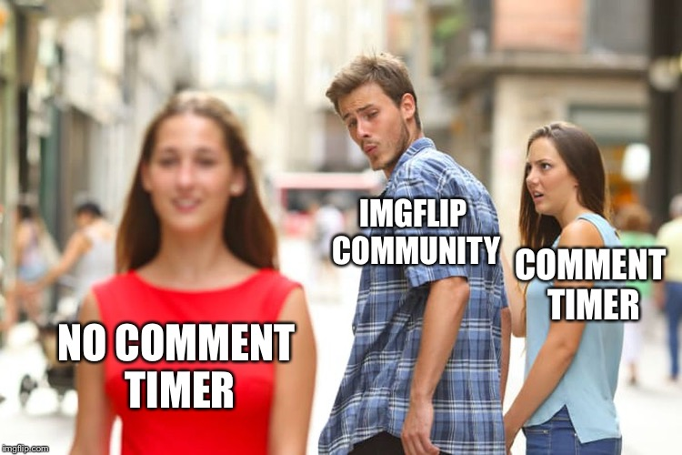 GET... RID... OF THE COMMENT TIMER!!!!! | NO COMMENT TIMER IMGFLIP COMMUNITY COMMENT TIMER | image tagged in memes,distracted boyfriend,comment timer,remove comment timer | made w/ Imgflip meme maker
