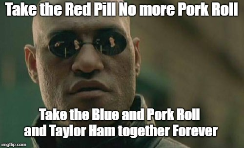 NO more Pork Roll Jersey | Take the Red Pill No more Pork Roll Take the Blue and Pork Roll and Taylor Ham together Forever | image tagged in memes,matrix morpheus,pork roll,new jersey memory page,lisa payne,urhome | made w/ Imgflip meme maker