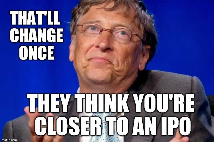 THAT'LL CHANGE ONCE THEY THINK YOU'RE CLOSER TO AN IPO | made w/ Imgflip meme maker