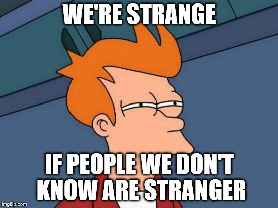 Futurama Fry Meme | WE'RE STRANGE IF PEOPLE WE DON'T KNOW ARE STRANGER | image tagged in memes,futurama fry | made w/ Imgflip meme maker