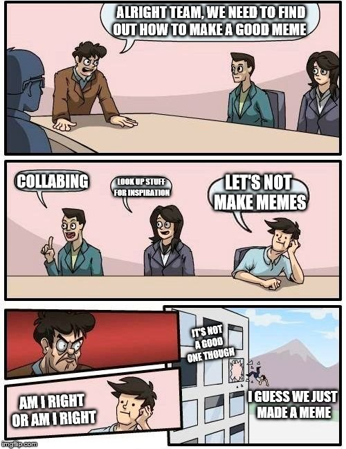 Boardroom Meeting Suggestion Meme | ALRIGHT TEAM, WE NEED TO FIND OUT HOW TO MAKE A GOOD MEME COLLABING LOOK UP STUFF FOR INSPIRATION LET'S NOT MAKE MEMES AM I RIGHT OR AM I RI | image tagged in memes,boardroom meeting suggestion | made w/ Imgflip meme maker