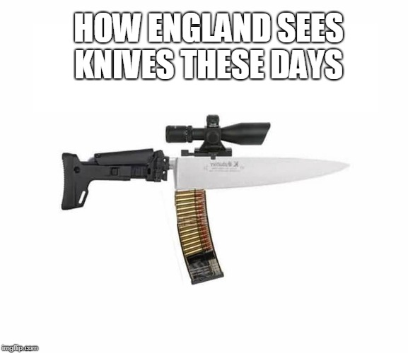 Assault knife with a thirty caliber magazine clip  | HOW ENGLAND SEES KNIVES THESE DAYS | image tagged in england,assault weapons,knives,knife,memes | made w/ Imgflip meme maker