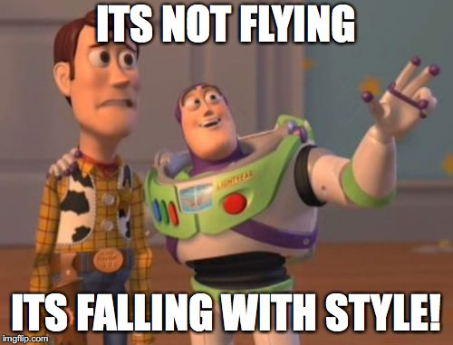 X, X Everywhere Meme | ITS NOT FLYING ITS FALLING WITH STYLE! | image tagged in memes,x,x everywhere,x x everywhere | made w/ Imgflip meme maker