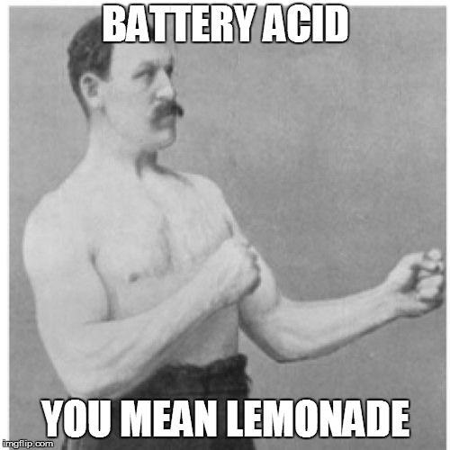 Overly Manly Man Meme | BATTERY ACID YOU MEAN LEMONADE | image tagged in memes,overly manly man | made w/ Imgflip meme maker