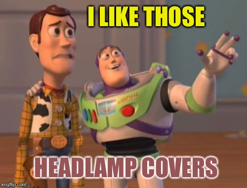 X, X Everywhere Meme | I LIKE THOSE HEADLAMP COVERS | image tagged in memes,x,x everywhere,x x everywhere | made w/ Imgflip meme maker